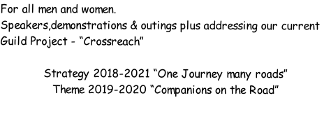 "For all men and women.  Speakers,demonstrations & outings plus addressing our current Guild Project - ""Crossreach""  Strategy 2018-2021 ""One Journey many roads"" Theme 2019-2020 ""Companions on the Road"""
