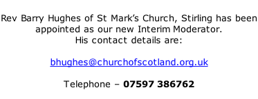 Rev Barry Hughes of St Mark's Church, Stirling has been appointed as our new Interim Moderator. His contact details are:  bhughes@churchofscotland.org.uk   Telephone – 07597 386762