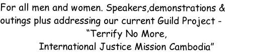 "For all men and women. Speakers,demonstrations & outings plus addressing our current Guild Project - ""Terrify No More, International Justice Mission Cambodia"""