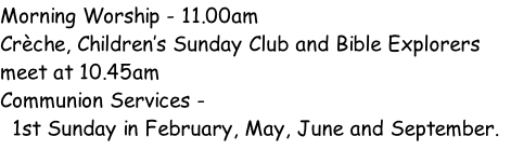 Morning Worship - 11.00am  Crèche, Children's Sunday Club and Bible Explorers meet at 10.45am Communion Services -  1st Sunday in February, May, June and September.
