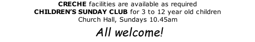 CRECHE facilities are available as required CHILDREN'S SUNDAY CLUB for 3 to 12 year old children Church Hall, Sundays 10.45am  All welcome!