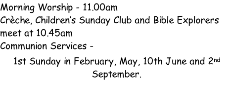 Morning Worship - 11.00am  Crèche, Children's Sunday Club and Bible Explorers meet at 10.45am Communion Services -  1st Sunday in February, May, 10th June and 2nd September.