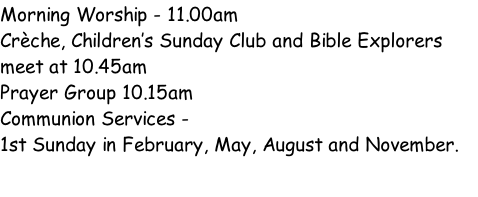 Morning Worship - 11.00am  Crèche, Children's Sunday Club and Bible Explorers meet at 10.45am Prayer Group 10.15am Communion Services -  1st Sunday in February, May, August and November.